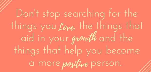 dont-stop-searching-for-the-things-you-love-the-things-that-aid-in-your-growth-and-the-things-that-help-you-become-a-more-positive-person